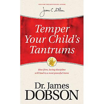Temper Your Child's Tantrums - How Firm - Loving Discipline Will Lead