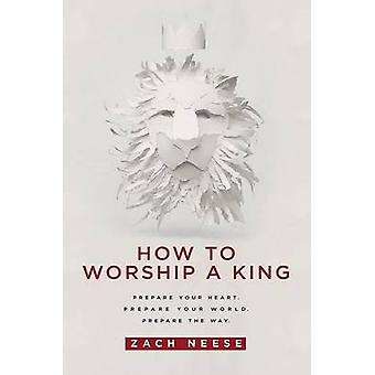 How to Worship a King - Prepare Your Heart. Prepare Your World. Prepar
