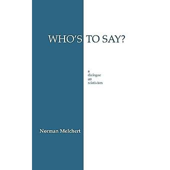 Who's to Say?: A Dialogue on Relativism (Paperback) by Melchert Norman