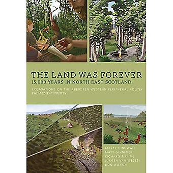 The Land Was Forever: 15000 Years in North-East Scotland: Excavations on the Aberdeen Western Peripheral Route/Balmedie-Tipperty
