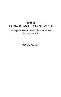 This Is the American Forces Network The AngloAmerican Battle of the Air Waves in World War II by Morley & Patrick