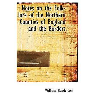 Notes on the FolkLore of the Northern Counties of England and the Borders by Henderson & William & T.
