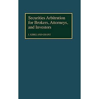 Securities Arbitration for Brokers Attorneys and Investors by Grant & J. Kirkland