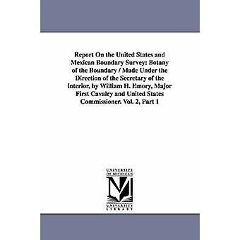 Report on the United States and Mexican Boundary Survey Botany of the Boundary  Made Under the Direction of the Secretary of the Interior by Willia by United States Dept of the Interior & Stat