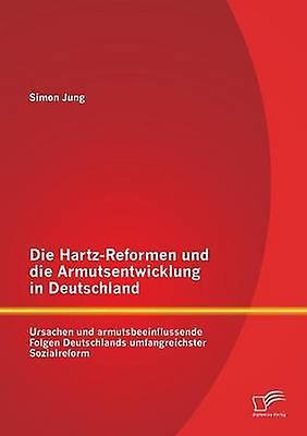 Die HartzReformen und die Armutsentwicklung in Deutschland Ursachen und armutsbeeinflussende Folgen Deutschlands umfangreichster Sozialreform by Jung & Simon