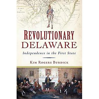 Revolutionary Delaware - Independence in the First State by Kim Rogers