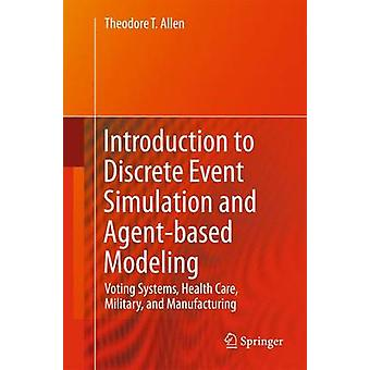 Introduction to Discrete Event Simulation and Agentbased Modeling  Voting Systems Health Care Military and Manufacturing by Allen & Theodore T.