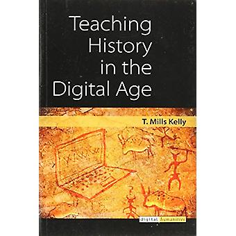 Teaching History in the Digital Age by T. Mills Kelly - 9780472036769
