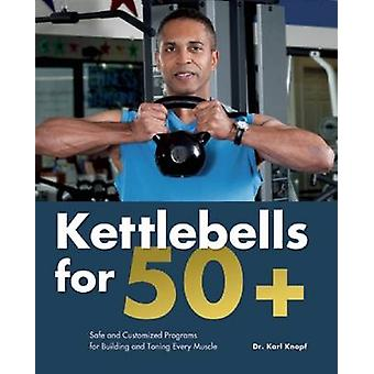 Kettlebells for 50+ - Safe and Customized Programs for Building and To