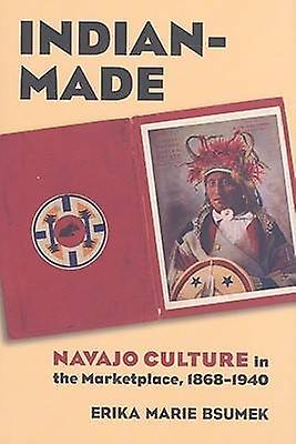 Indian-Made - Navajo Culture in the Marketplace - 1868-1940 by Erika M
