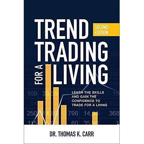 Trend Trading for a Living, Second Edition  Learn the Skills and Gain the Confidence to Trade for a Living