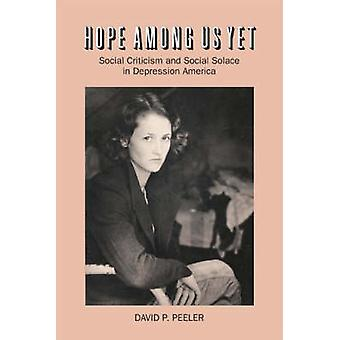 Hope Among Us Yet Social Criticism and Social Solace in Depression America by Peeler & David P.