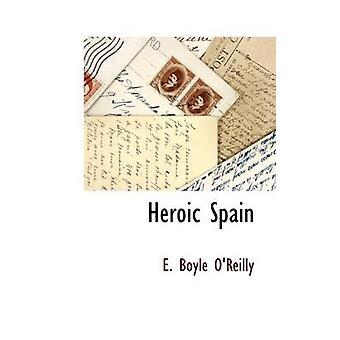 Heroic Spain by OReilly & E. Boyle