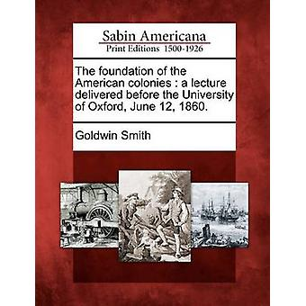The foundation of the American colonies  a lecture delivered before the University of Oxford June 12 1860. by Smith & Goldwin