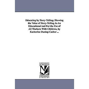 Educating by StoryTelling Showing the Value of StoryTelling as an Educational Tool for the Use of All Workers with Children by Katherine Dunlap CA by Cather & Katherine Dunlap
