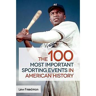 The 100 Most Important Sporting Events in American History by Freedman & Lew