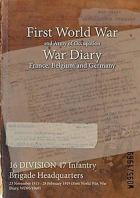 16 DIVISION 47 Infantry Brigade Headquarters  23 November 1915  28 February 1919 First World War War Diary WO951969 by WO951969