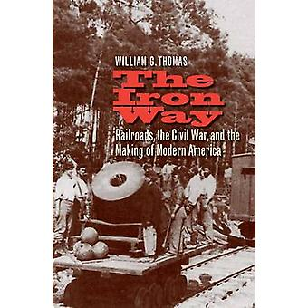 The Iron Way - Railroads - the Civil War - and the Making of Modern Am