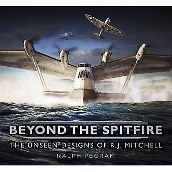 Beyond the Spitfire - The Unseen Designs of R.J. Mitchell by Ralph Peg