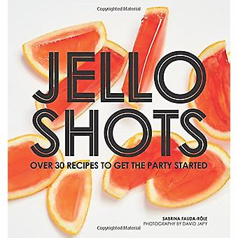 Jello Shots - Over 30 recipes to get the party started by Sabrina Faud