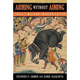 Arming without Aiming - India's Military Modernization by Stephen Phil