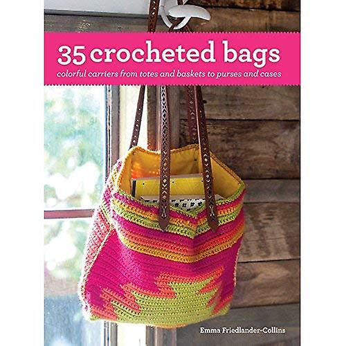 35 Crocheted Bags: Colorful� Carriers from Totes and Baskets to Purses and Cases