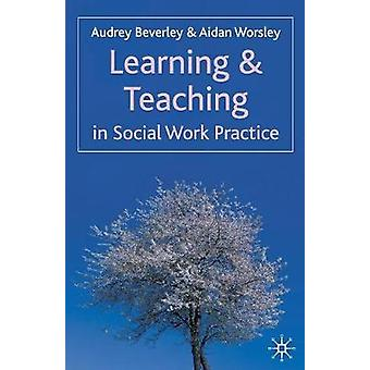 Learning and Teaching in Social Work Practice by Audrey Beverley & Aidan Worsley