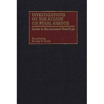 Investigations of the Attack on Pearl Harbor Index to Government Hearings by Smith & Stanley H.