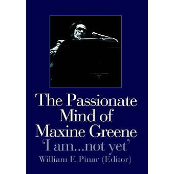 The Passionate Mind of Maxine Greene I Am ... Not Yet by Pinar & William F.
