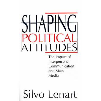 Shaping Political Attitudes The Impact of Interpersonal Communication and Mass Media by Lenart & Silvo