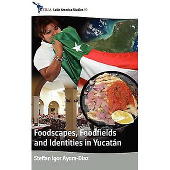 Foodscapes Foodfields and Identities in Yucat N by Ayora Diaz & Steffan Igor
