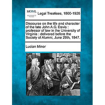 Discourse on the life and character of the late John A.G. Davis  professor of law in the University of Virginia  delivered before the Society of Alumni June 29th 1847. by Minor & Lucian