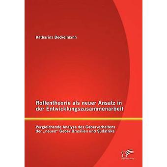 Rollentheorie als neuer Ansatz in der Entwicklungszusammenarbeit Vergleichende Analyse des Geberverhaltens der neuen Geber Brasilien und Sdafrika by Bockelmann & Katharina