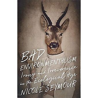 Bad Environmentalism - Irony and Irreverence in the Ecological Age by