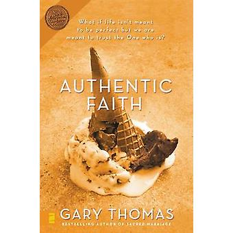 Authentic Faith - The Power of a Fire-tested Life by Gary L. Thomas -