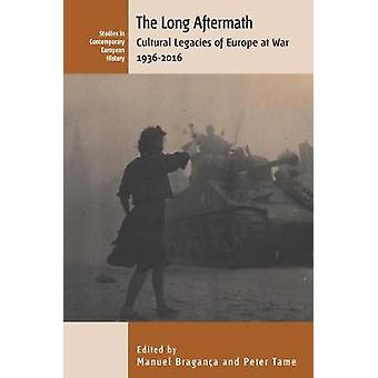 The Long Aftermath - Cultural Legacies of Europe at War - 1936-2016 by