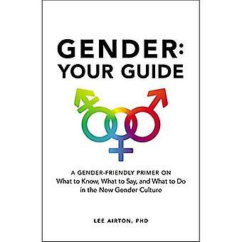 Geslacht: Uw gids: een Gender-vriendelijke Primer op wat te zeggen, wat u moet weten en wat te doen in de nieuwe cultuur van Gender
