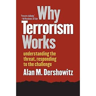 Why Terrorism Works Understanding the Threat Responding to the Challenge by Dershowitz & Alan M