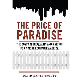 The Price of Paradise The Costs of Inequality and a Vision for a More Equitable America by Troutt & David Dante