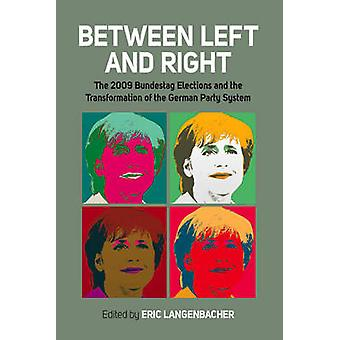 Between Left and Right The 2009 Bundestag Elections and the Transformation of the German Party System by Langenbacher & Eric