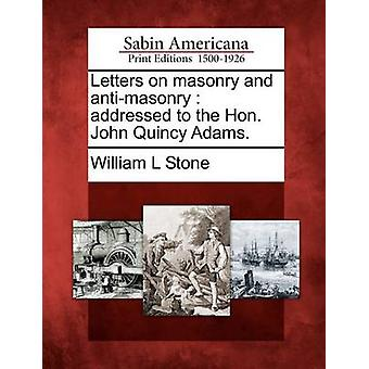 Letters on masonry and antimasonry  addressed to the Hon. John Quincy Adams. by Stone & William L