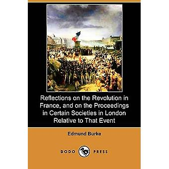 Reflections on the Revolution in France and on the Proceedings in Certain Societies in London Relative to That Event Dodo Press by Burke & Edmund & III