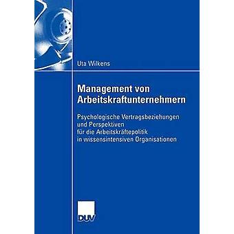 Management von Arbeitskraftunternehmern  Psychologische Vertragsbeziehungen und Perspektiven fr die Arbeitskrftepolitik in wissensintensiven Organisationen by Wilkens & Uta
