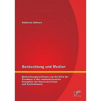 Beobachtung Und Medien Beobachtungspositionen Und Die Rolle Der Paradoxie i Den Medienkulturellen Konzepten Von Konstruktivismus Und system av Schwarz & Katharina