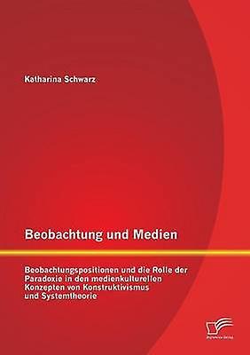 Beobachtung Und Medien Beobachtungspositionen Und Die Rolle Der Paradoxie in Den Medienkulturellen Konzepten Von Konstruktivismus Und Systemt by Schwarz & Katharina
