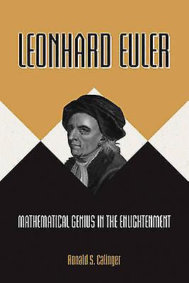 Leonhard Euler - Mathematical Genius in the Enlightenment by Ronald S.