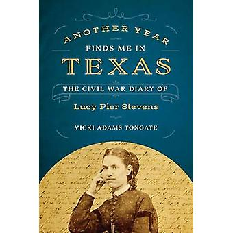 Another Year Finds Me in Texas - The Civil War Diary of Lucy Pier Stev