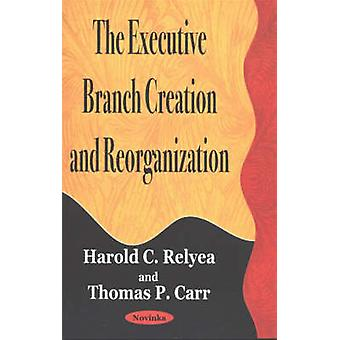 The Executive Branch Creation and Reorganization by Harold C. Relyea