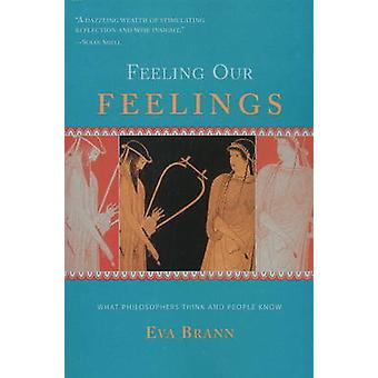 Feeling Our Feelings  What Philosophers Think amp People Know by Eva Brann