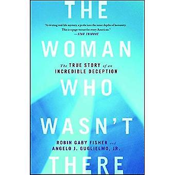 La femme qui n'était pas là: L'histoire vraie d'une supercherie incroyable